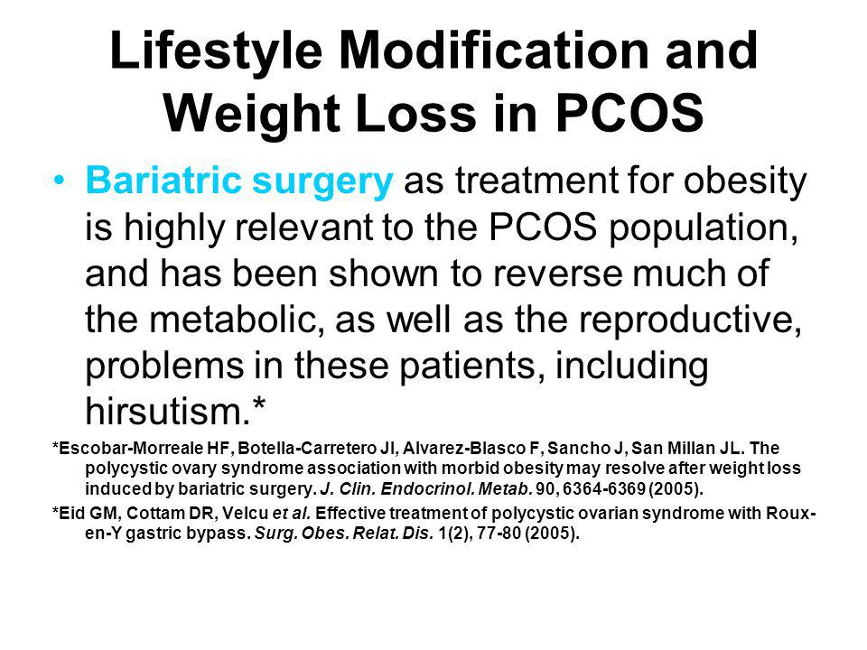 Lifestyle Modification and Weight Loss in PCOS Bariatric surgery as treatment for obesity is highly relevant to the PCOS population, and has been show