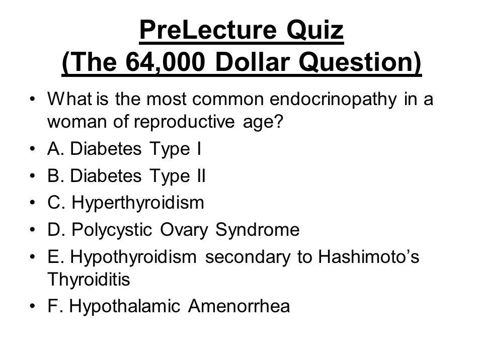 PreLecture Quiz (The 64,000 Dollar Question) What is the most common endocrinopathy in a woman of reproductive age? A. Diabetes Type I B. Diabetes Typ