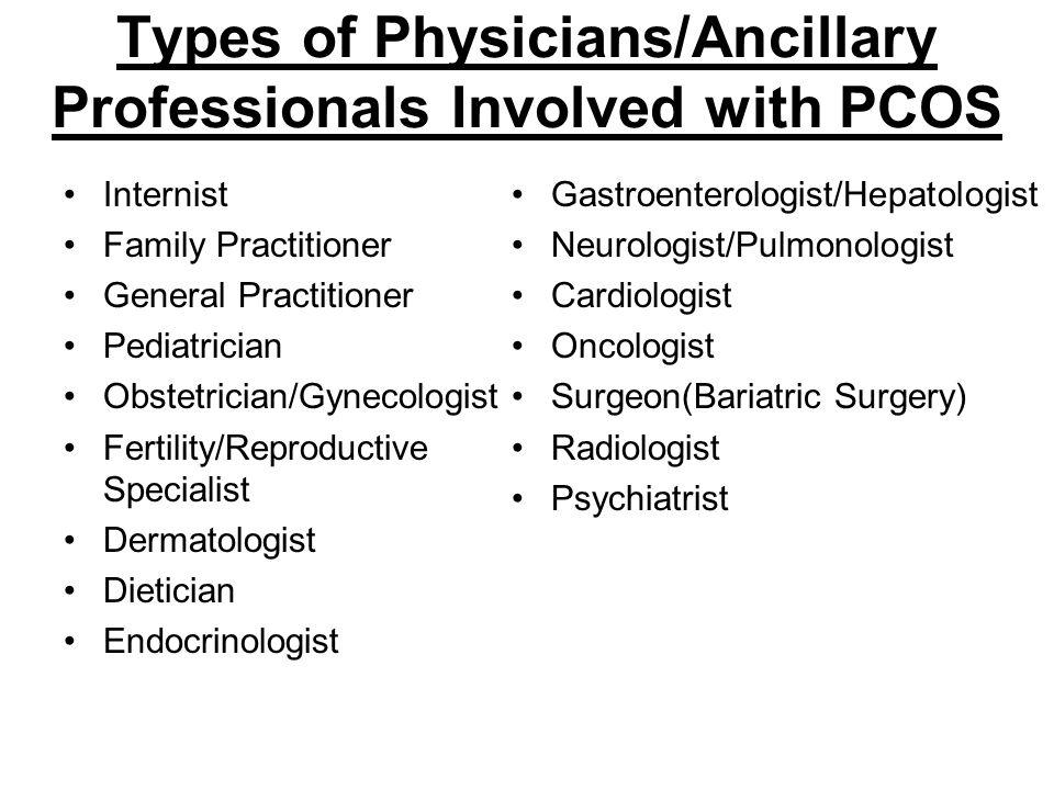 Types of Physicians/Ancillary Professionals Involved with PCOS Internist Family Practitioner General Practitioner Pediatrician Obstetrician/Gynecologi