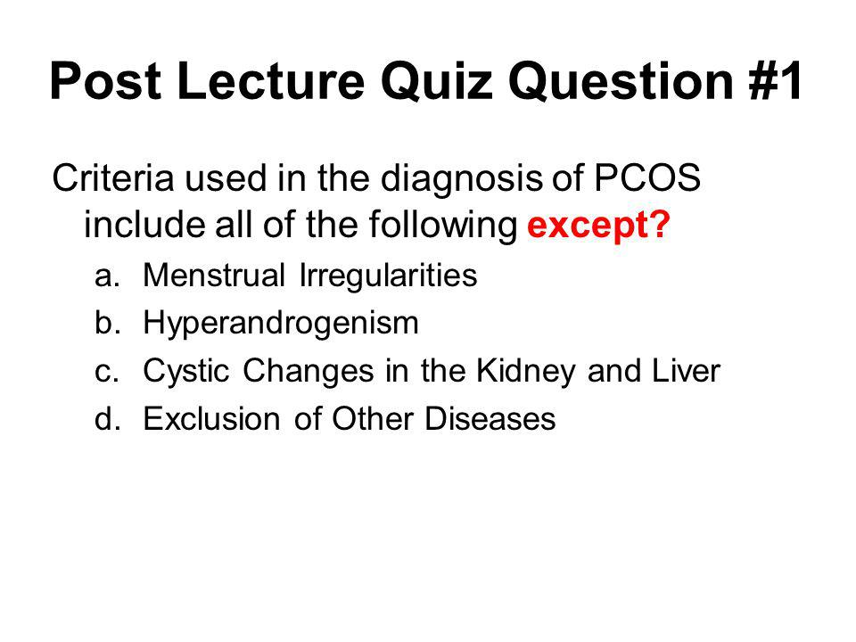 Post Lecture Quiz Question #1 Criteria used in the diagnosis of PCOS include all of the following except? a.Menstrual Irregularities b.Hyperandrogenis