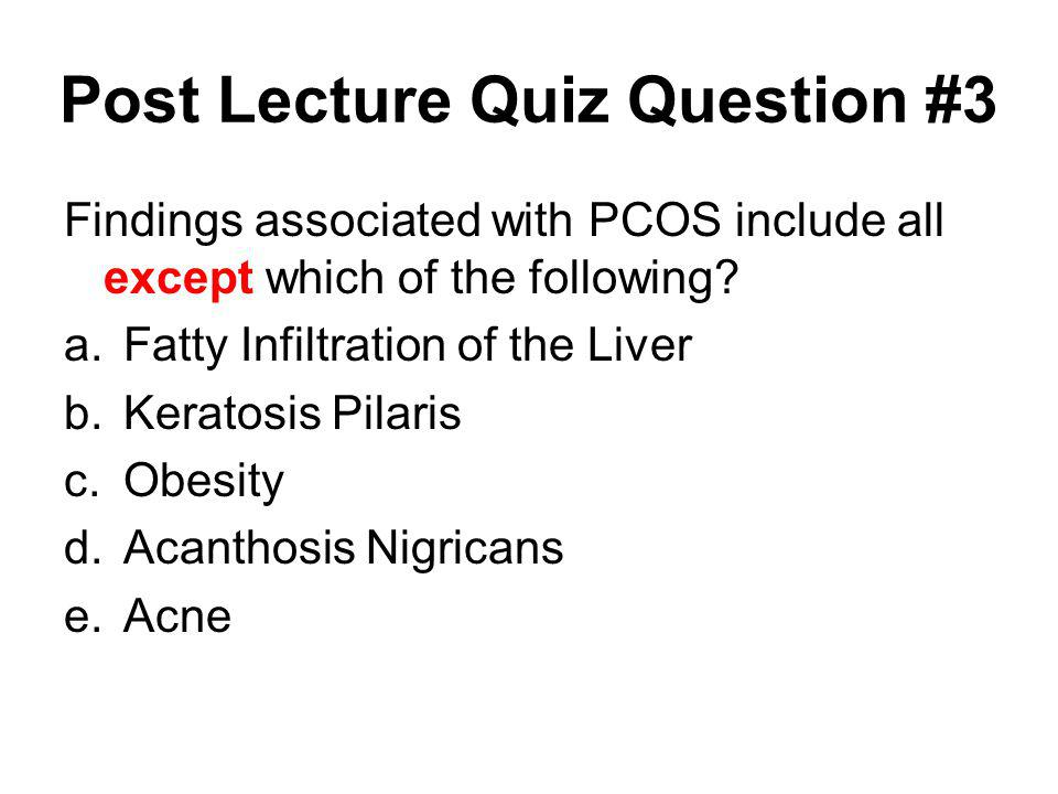 Post Lecture Quiz Question #3 Findings associated with PCOS include all except which of the following? a.Fatty Infiltration of the Liver b.Keratosis P
