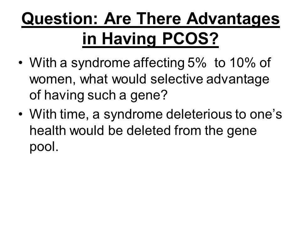 Question: Are There Advantages in Having PCOS? With a syndrome affecting 5% to 10% of women, what would selective advantage of having such a gene? Wit