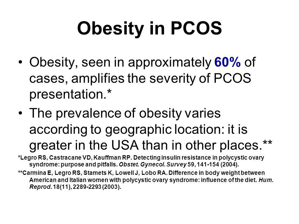 Obesity in PCOS Obesity, seen in approximately 60% of cases, amplifies the severity of PCOS presentation.* The prevalence of obesity varies according