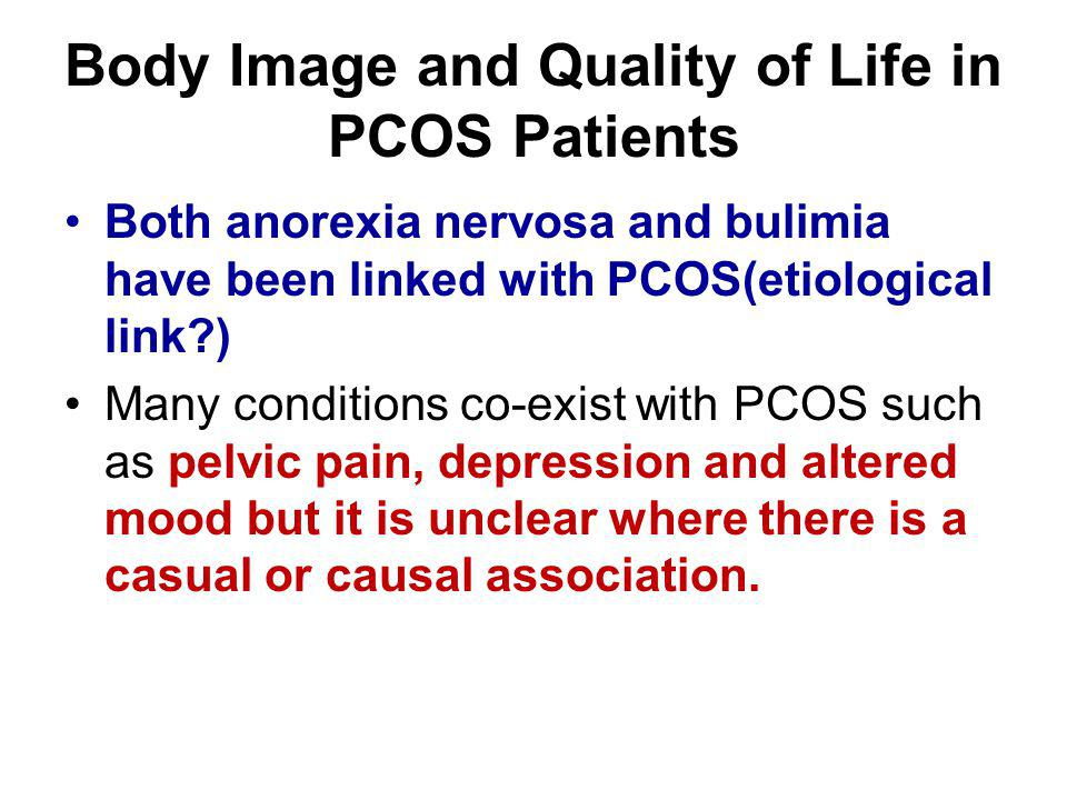 Body Image and Quality of Life in PCOS Patients Both anorexia nervosa and bulimia have been linked with PCOS(etiological link?) Many conditions co-exi