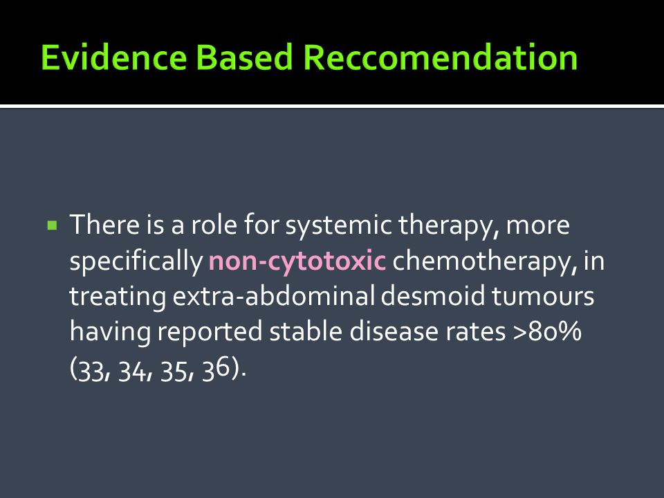  There is a role for systemic therapy, more specifically non-cytotoxic chemotherapy, in treating extra-abdominal desmoid tumours having reported stab