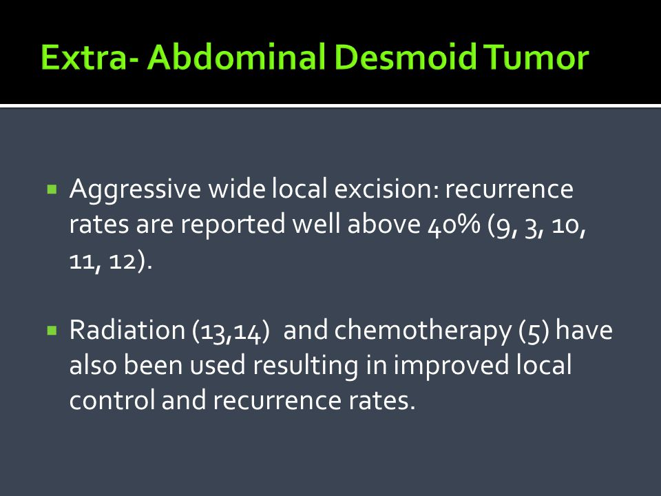  There is little consensus regarding the role of radiation therapy, surgery and chemotherapy in the clinical management of extra- abdominal desmoid tumors.