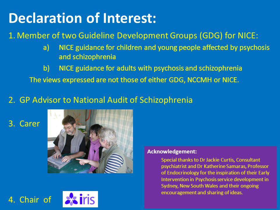 Declaration of Interest: 1.Member of two Guideline Development Groups (GDG) for NICE: a)NICE guidance for children and young people affected by psychosis and schizophrenia b)NICE guidance for adults with psychosis and schizophrenia The views expressed are not those of either GDG, NCCMH or NICE.