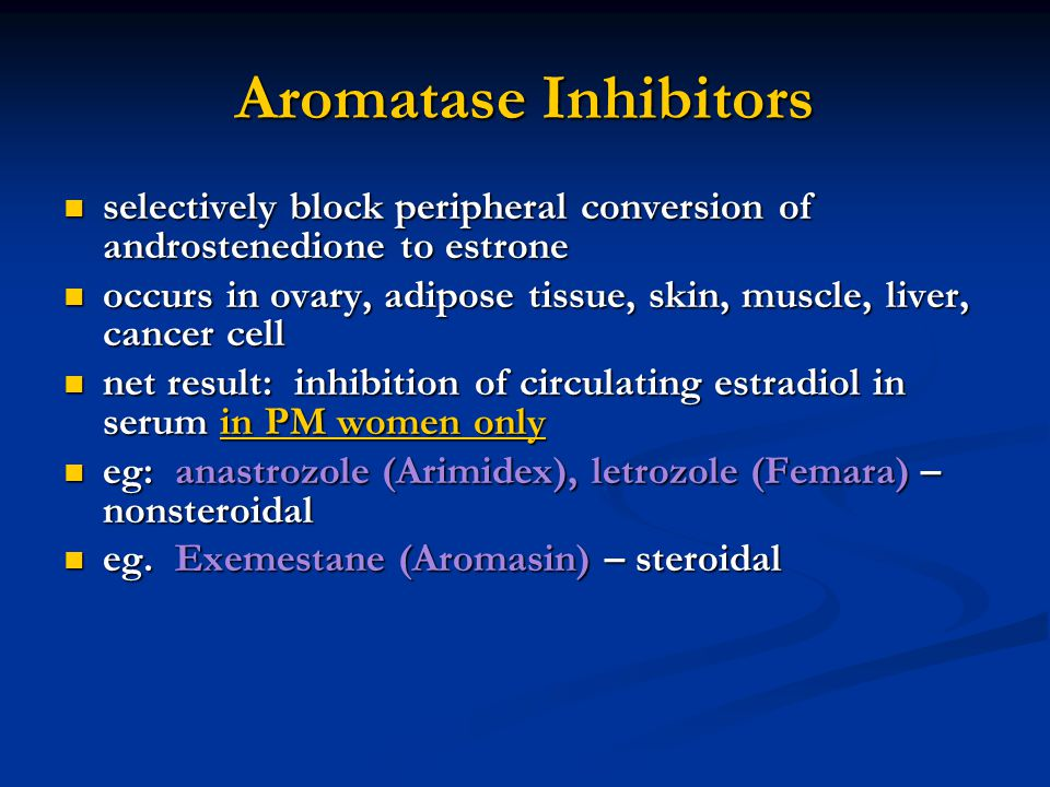 Aromatase Inhibitors selectively block peripheral conversion of androstenedione to estrone selectively block peripheral conversion of androstenedione to estrone occurs in ovary, adipose tissue, skin, muscle, liver, cancer cell occurs in ovary, adipose tissue, skin, muscle, liver, cancer cell net result: inhibition of circulating estradiol in serum in PM women only net result: inhibition of circulating estradiol in serum in PM women only eg: anastrozole (Arimidex), letrozole (Femara) – nonsteroidal eg: anastrozole (Arimidex), letrozole (Femara) – nonsteroidal eg.