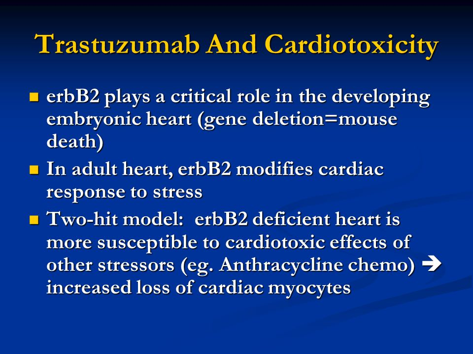 Trastuzumab And Cardiotoxicity erbB2 plays a critical role in the developing embryonic heart (gene deletion=mouse death) erbB2 plays a critical role in the developing embryonic heart (gene deletion=mouse death) In adult heart, erbB2 modifies cardiac response to stress In adult heart, erbB2 modifies cardiac response to stress Two-hit model: erbB2 deficient heart is more susceptible to cardiotoxic effects of other stressors (eg.