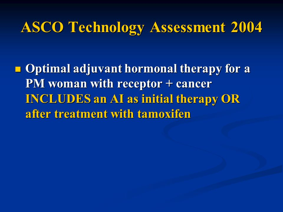 ASCO Technology Assessment 2004 Optimal adjuvant hormonal therapy for a PM woman with receptor + cancer INCLUDES an AI as initial therapy OR after treatment with tamoxifen Optimal adjuvant hormonal therapy for a PM woman with receptor + cancer INCLUDES an AI as initial therapy OR after treatment with tamoxifen