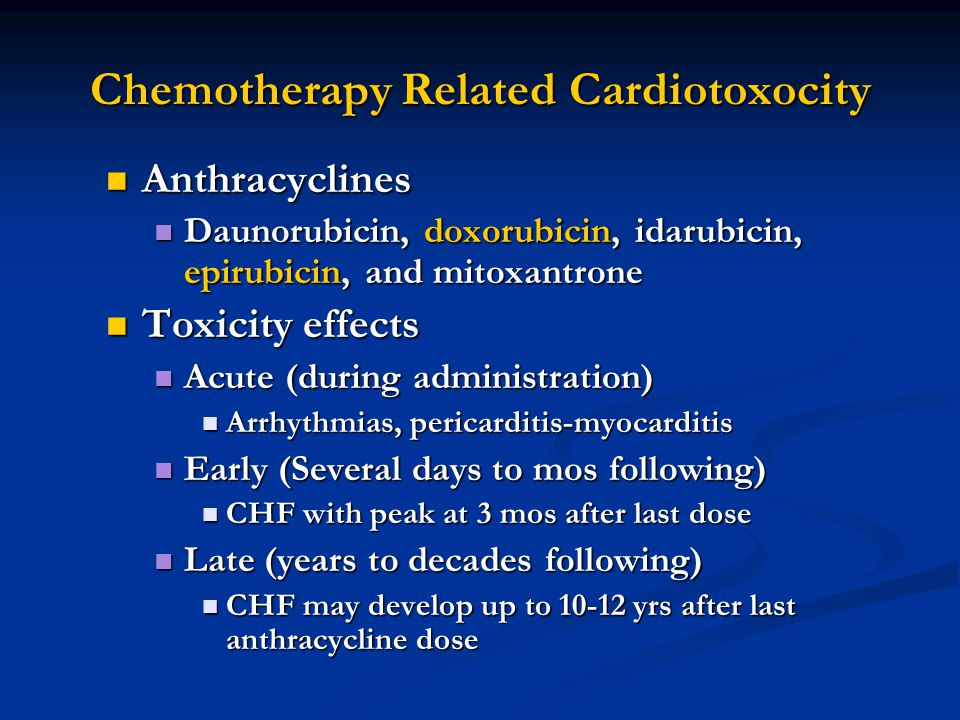 Chemotherapy Related Cardiotoxocity Anthracyclines Anthracyclines Daunorubicin, doxorubicin, idarubicin, epirubicin, and mitoxantrone Daunorubicin, doxorubicin, idarubicin, epirubicin, and mitoxantrone Toxicity effects Toxicity effects Acute (during administration) Acute (during administration) Arrhythmias, pericarditis-myocarditis Arrhythmias, pericarditis-myocarditis Early (Several days to mos following) Early (Several days to mos following) CHF with peak at 3 mos after last dose CHF with peak at 3 mos after last dose Late (years to decades following) Late (years to decades following) CHF may develop up to 10-12 yrs after last anthracycline dose CHF may develop up to 10-12 yrs after last anthracycline dose