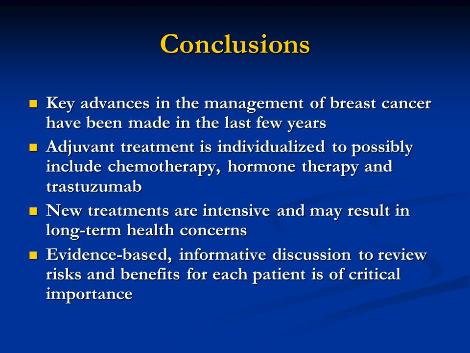 Conclusions Key advances in the management of breast cancer have been made in the last few years Key advances in the management of breast cancer have been made in the last few years Adjuvant treatment is individualized to possibly include chemotherapy, hormone therapy and trastuzumab Adjuvant treatment is individualized to possibly include chemotherapy, hormone therapy and trastuzumab New treatments are intensive and may result in long-term health concerns New treatments are intensive and may result in long-term health concerns Evidence-based, informative discussion to review risks and benefits for each patient is of critical importance Evidence-based, informative discussion to review risks and benefits for each patient is of critical importance