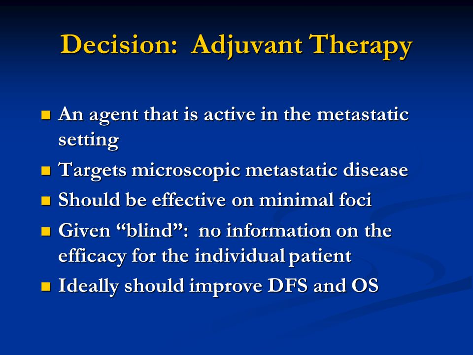 Decision: Adjuvant Therapy An agent that is active in the metastatic setting An agent that is active in the metastatic setting Targets microscopic metastatic disease Targets microscopic metastatic disease Should be effective on minimal foci Should be effective on minimal foci Given blind : no information on the efficacy for the individual patient Given blind : no information on the efficacy for the individual patient Ideally should improve DFS and OS Ideally should improve DFS and OS