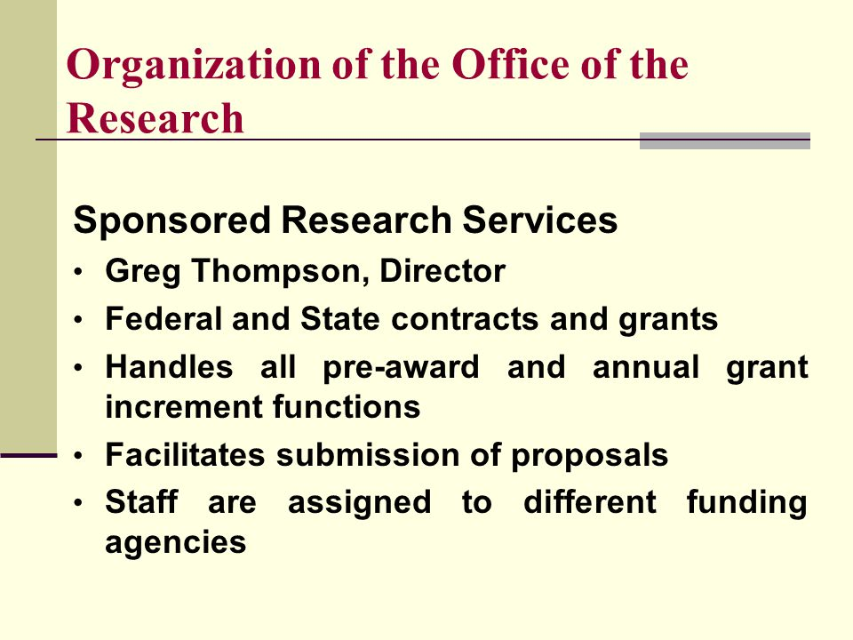 Organization of the Office of the Research Sponsored Research Services Greg Thompson, Director Federal and State contracts and grants Handles all pre-award and annual grant increment functions Facilitates submission of proposals Staff are assigned to different funding agencies