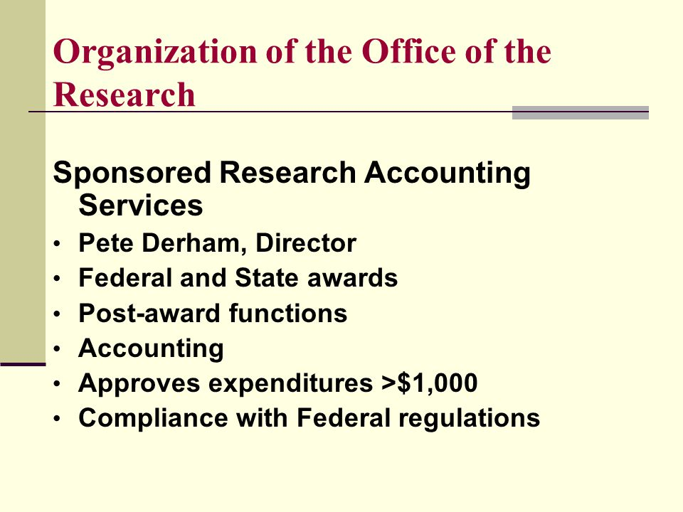 Organization of the Office of the Research Sponsored Research Accounting Services Pete Derham, Director Federal and State awards Post-award functions Accounting Approves expenditures >$1,000 Compliance with Federal regulations