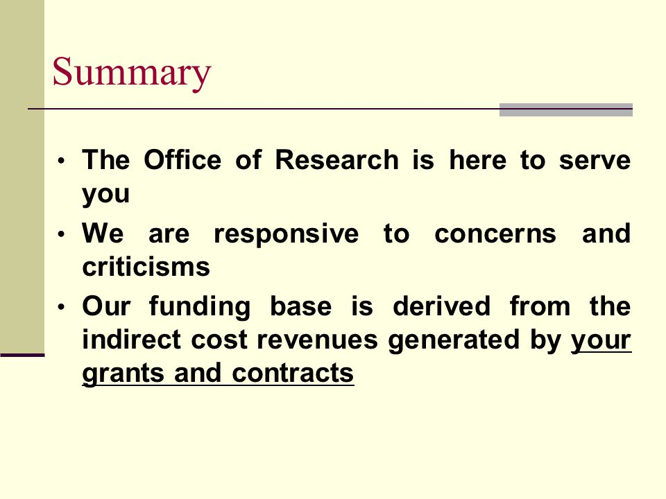 Summary The Office of Research is here to serve you We are responsive to concerns and criticisms Our funding base is derived from the indirect cost revenues generated by your grants and contracts