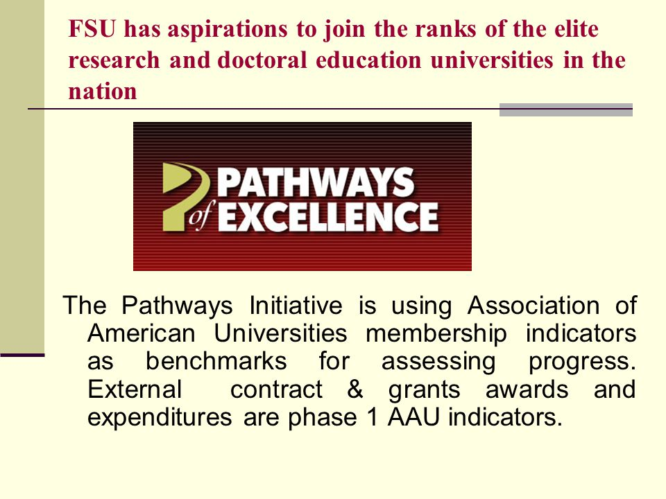 FSU has aspirations to join the ranks of the elite research and doctoral education universities in the nation The Pathways Initiative is using Association of American Universities membership indicators as benchmarks for assessing progress.