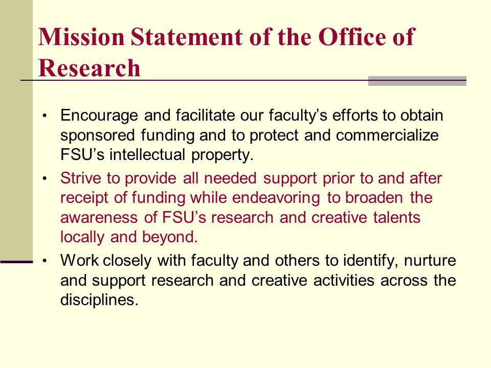 Encourage and facilitate our faculty's efforts to obtain sponsored funding and to protect and commercialize FSU's intellectual property.