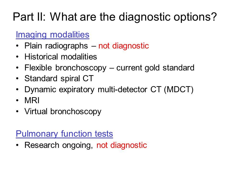 Imaging modalities Plain radiographs – not diagnostic Historical modalities Flexible bronchoscopy – current gold standard Standard spiral CT Dynamic e