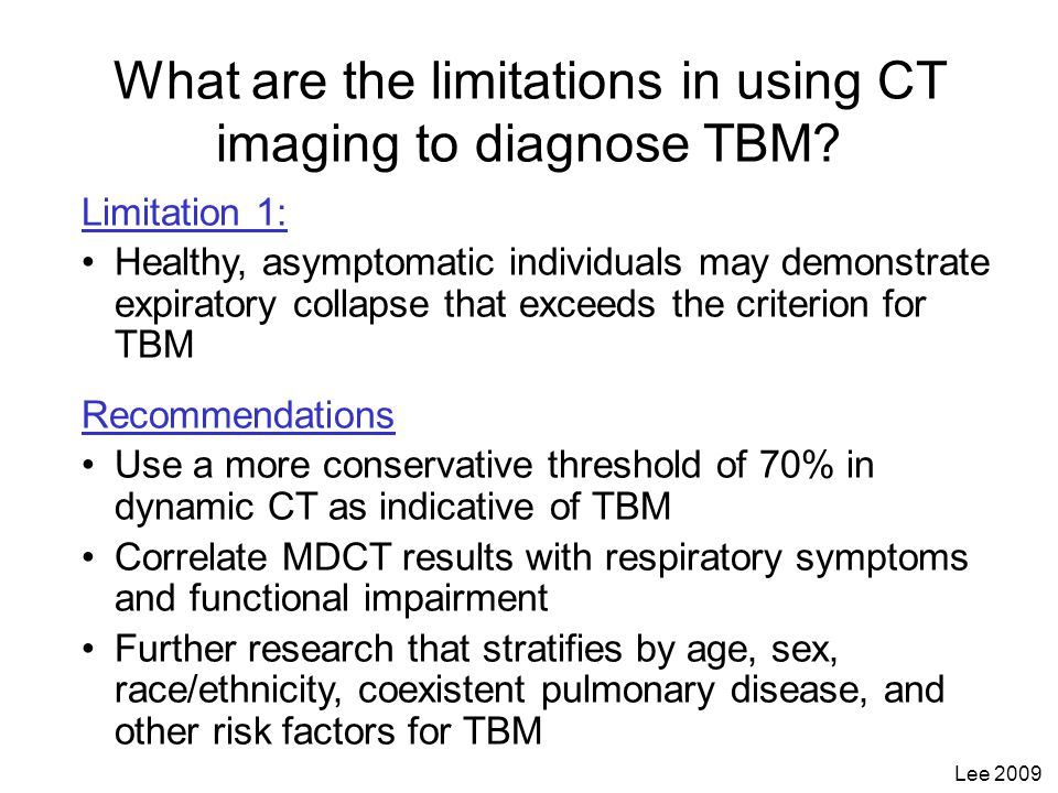Limitation 1: Healthy, asymptomatic individuals may demonstrate expiratory collapse that exceeds the criterion for TBM Recommendations Use a more cons