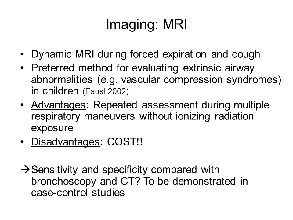 Dynamic MRI during forced expiration and cough Preferred method for evaluating extrinsic airway abnormalities (e.g. vascular compression syndromes) in