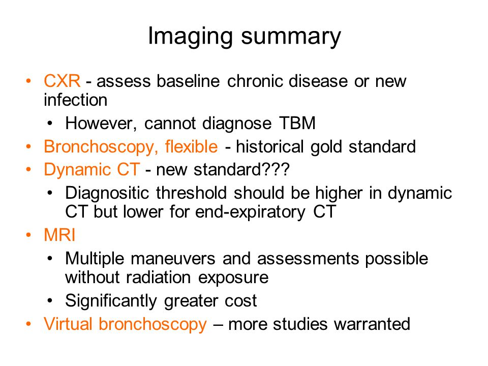 CXR - assess baseline chronic disease or new infection However, cannot diagnose TBM Bronchoscopy, flexible - historical gold standard Dynamic CT - new