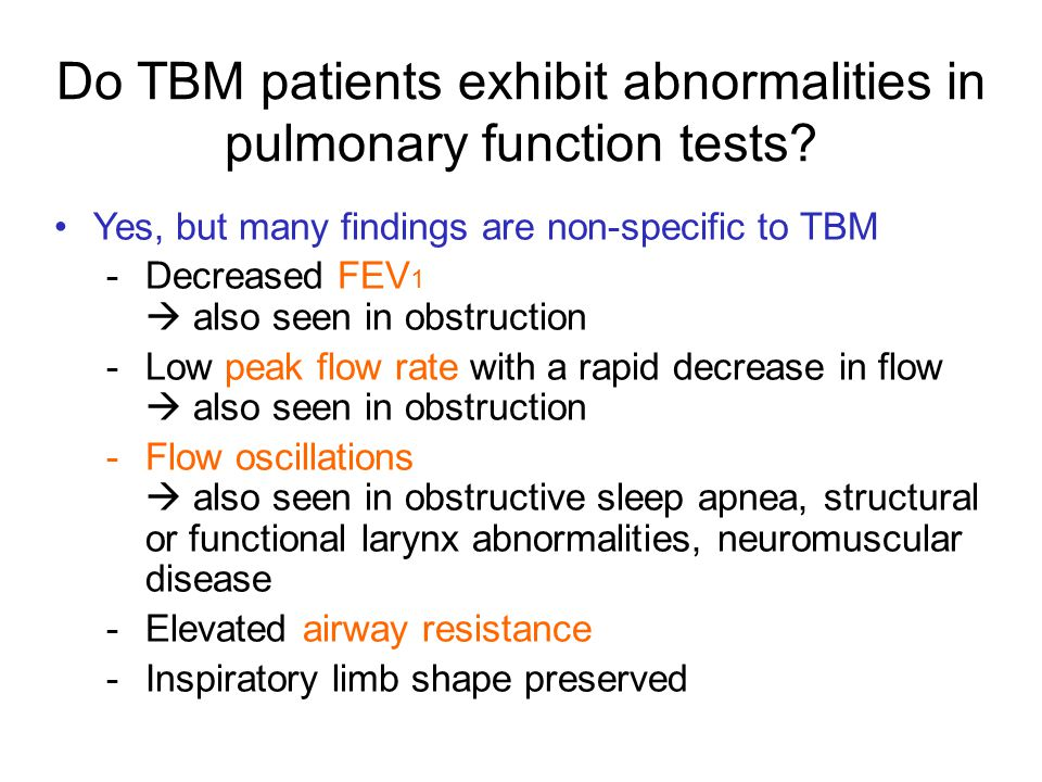 Yes, but many findings are non-specific to TBM -Decreased FEV 1  also seen in obstruction -Low peak flow rate with a rapid decrease in flow  also se