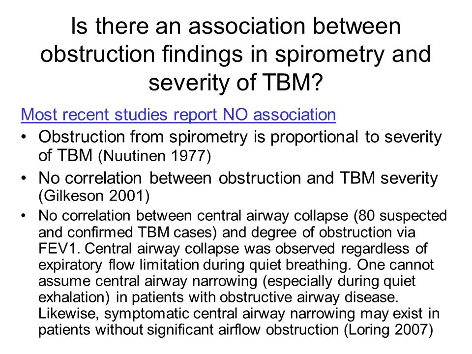 Most recent studies report NO association Obstruction from spirometry is proportional to severity of TBM (Nuutinen 1977) No correlation between obstru