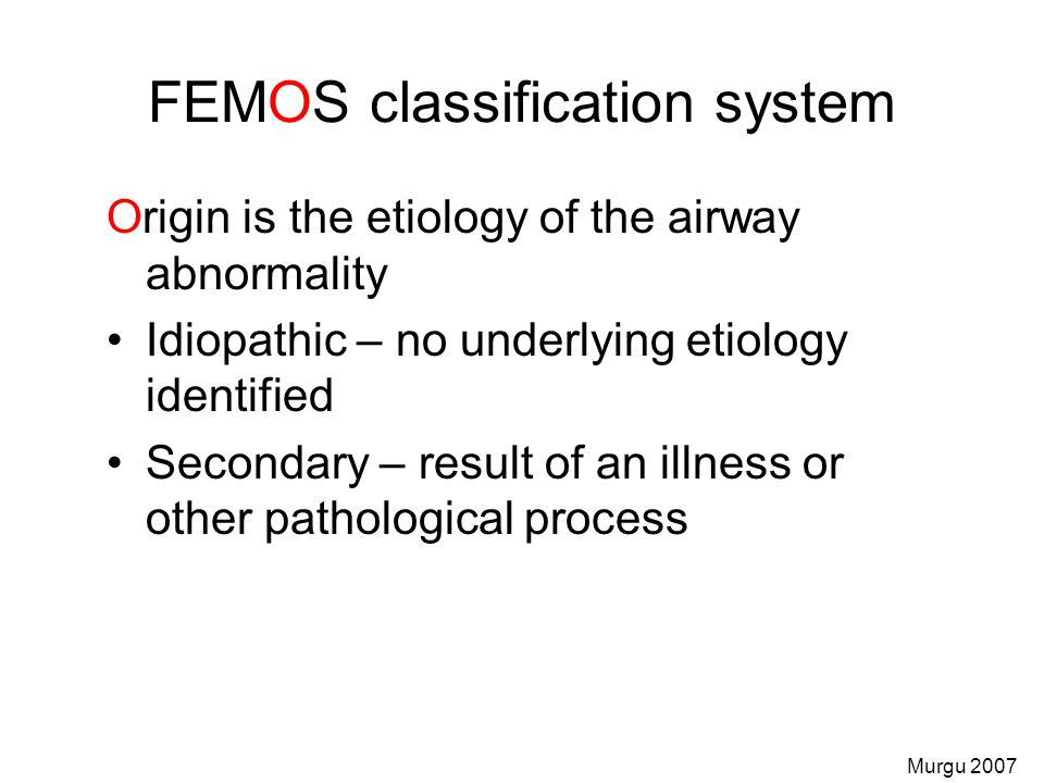 FEMOS classification system Origin is the etiology of the airway abnormality Idiopathic – no underlying etiology identified Secondary – result of an i