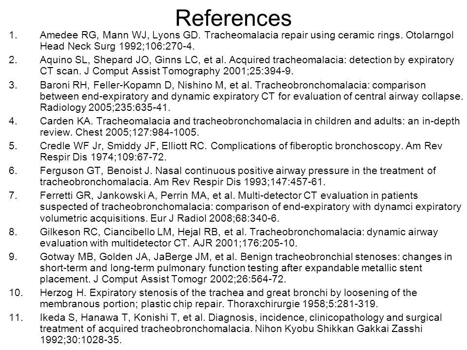 References 1.Amedee RG, Mann WJ, Lyons GD. Tracheomalacia repair using ceramic rings. Otolarngol Head Neck Surg 1992;106:270-4. 2.Aquino SL, Shepard J