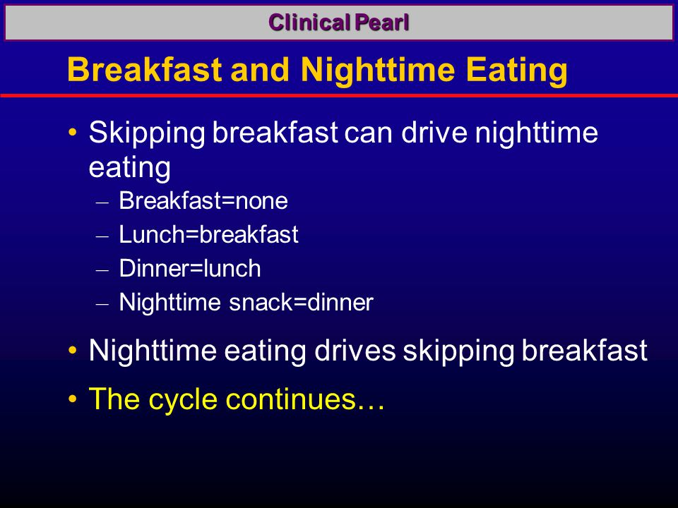 Breakfast and Nighttime Eating Skipping breakfast can drive nighttime eating – Breakfast=none – Lunch=breakfast – Dinner=lunch – Nighttime snack=dinner Nighttime eating drives skipping breakfast The cycle continues… Clinical Pearl