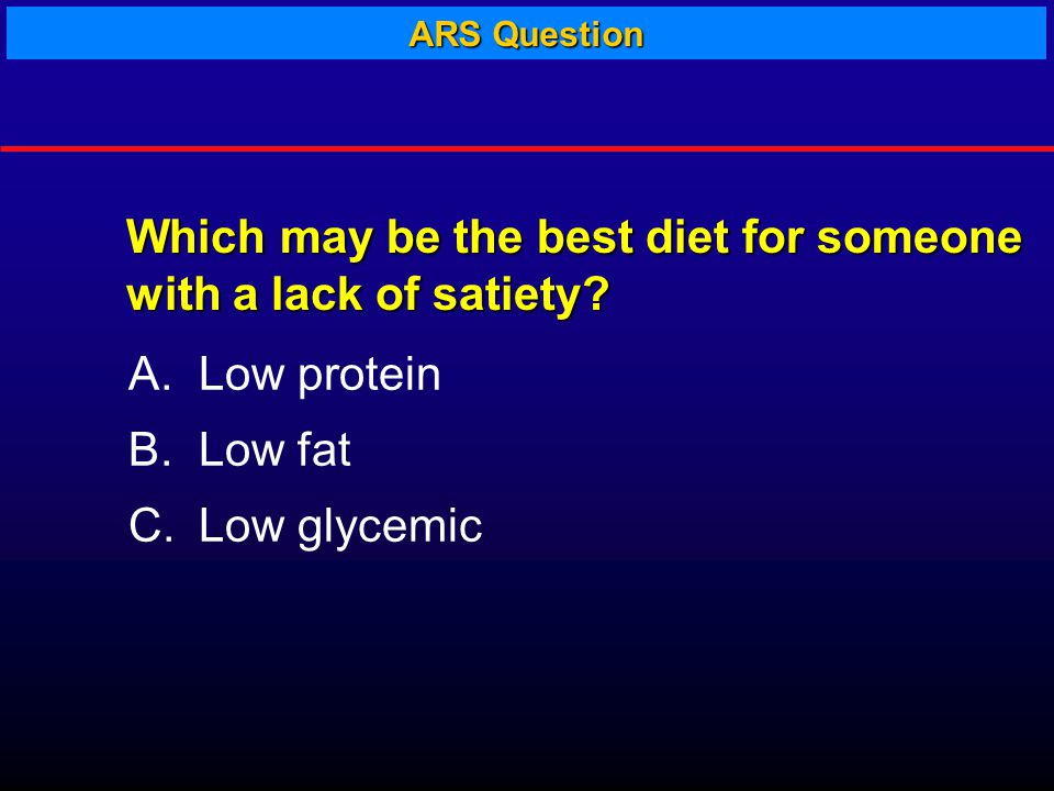 A.Low protein B.Low fat C.Low glycemic Which may be the best diet for someone with a lack of satiety.