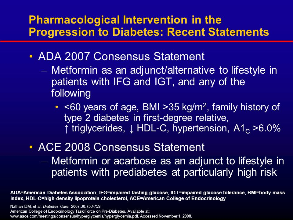 Pharmacological Intervention in the Progression to Diabetes: Recent Statements ADA 2007 Consensus Statement – Metformin as an adjunct/alternative to lifestyle in patients with IFG and IGT, and any of the following 35 kg/m 2, family history of type 2 diabetes in first-degree relative, ↑ triglycerides, ↓ HDL-C, hypertension, A1 C >6.0% ACE 2008 Consensus Statement – Metformin or acarbose as an adjunct to lifestyle in patients with prediabetes at particularly high risk Nathan DM, et al.