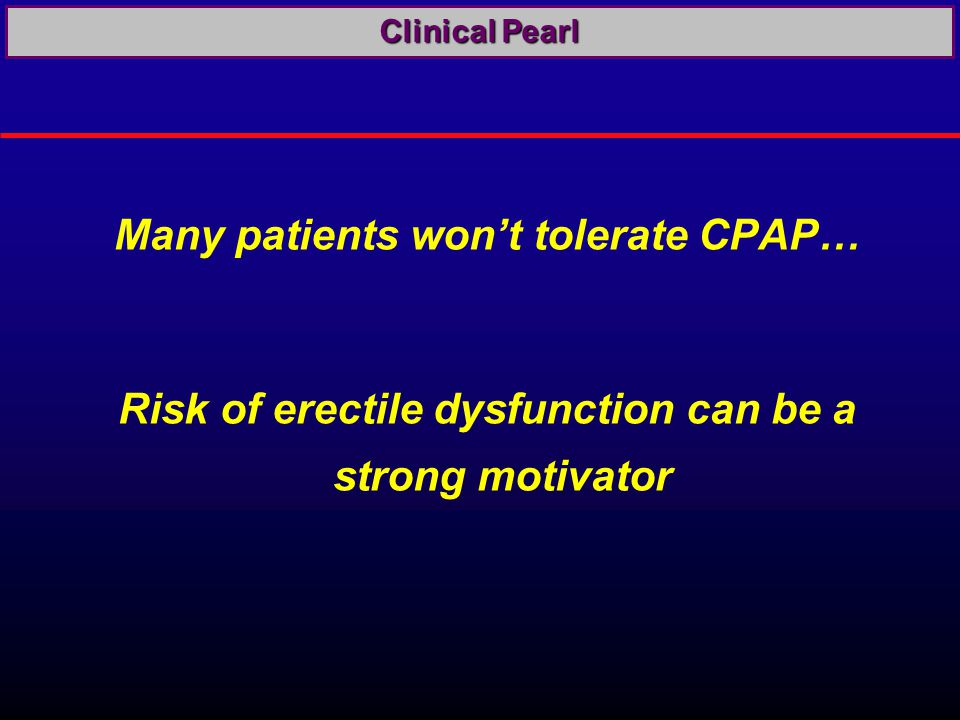 Many patients won't tolerate CPAP… Risk of erectile dysfunction can be a strong motivator Clinical Pearl