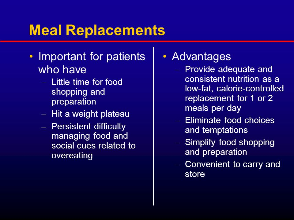 Meal Replacements Important for patients who have – Little time for food shopping and preparation – Hit a weight plateau – Persistent difficulty managing food and social cues related to overeating Advantages – Provide adequate and consistent nutrition as a low-fat, calorie-controlled replacement for 1 or 2 meals per day – Eliminate food choices and temptations – Simplify food shopping and preparation – Convenient to carry and store