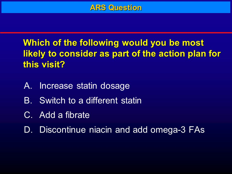 A.Increase statin dosage B.Switch to a different statin C.Add a fibrate D.Discontinue niacin and add omega-3 FAs Which of the following would you be most likely to consider as part of the action plan for this visit.