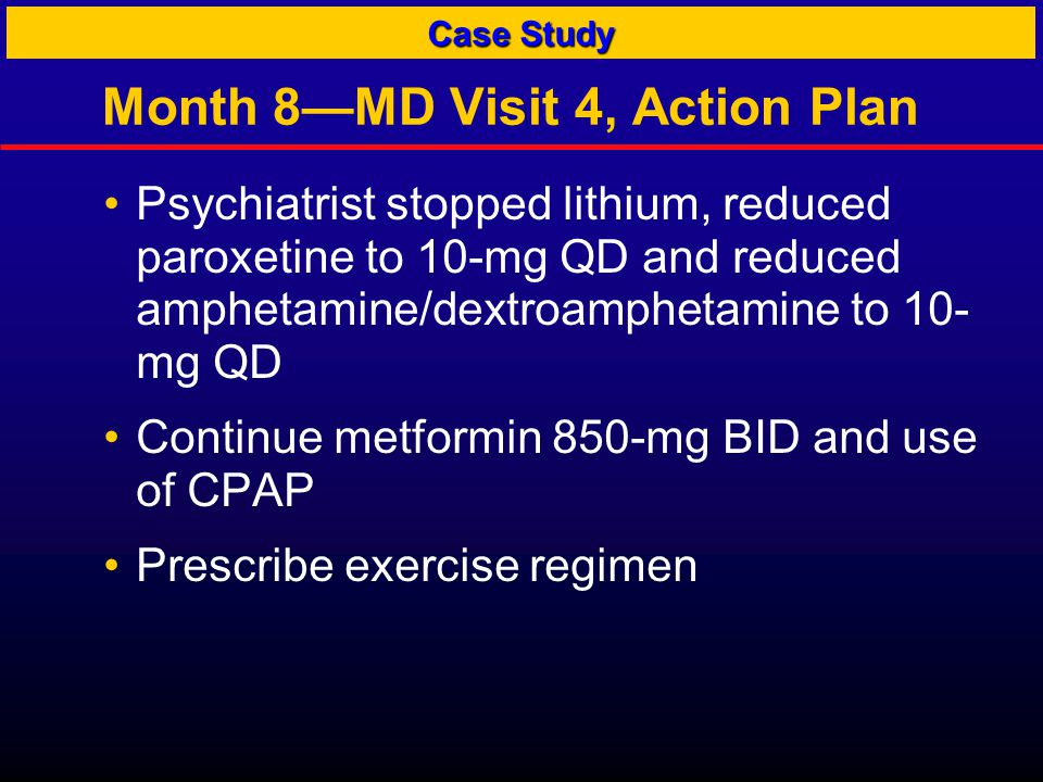 Month 8—MD Visit 4, Action Plan Psychiatrist stopped lithium, reduced paroxetine to 10-mg QD and reduced amphetamine/dextroamphetamine to 10- mg QD Continue metformin 850-mg BID and use of CPAP Prescribe exercise regimen Case Study