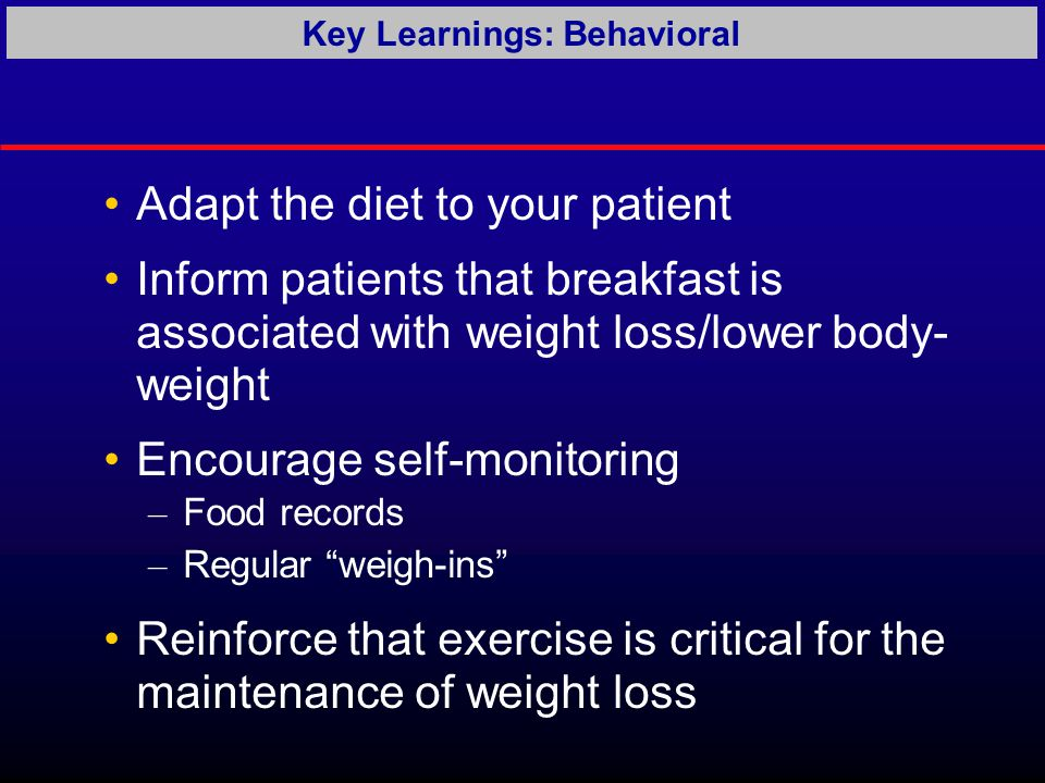 Adapt the diet to your patient Inform patients that breakfast is associated with weight loss/lower body- weight Encourage self-monitoring – Food records – Regular weigh-ins Reinforce that exercise is critical for the maintenance of weight loss Key Learnings: Behavioral