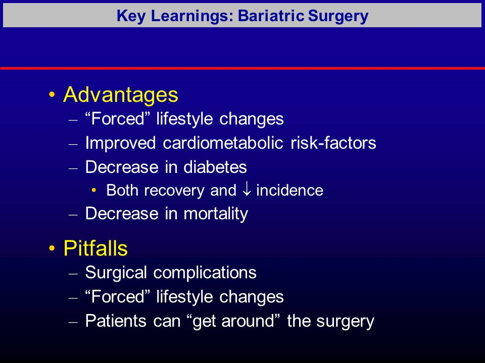 Advantages – Forced lifestyle changes – Improved cardiometabolic risk-factors – Decrease in diabetes Both recovery and  incidence – Decrease in mortality Pitfalls – Surgical complications – Forced lifestyle changes – Patients can get around the surgery Key Learnings: Bariatric Surgery