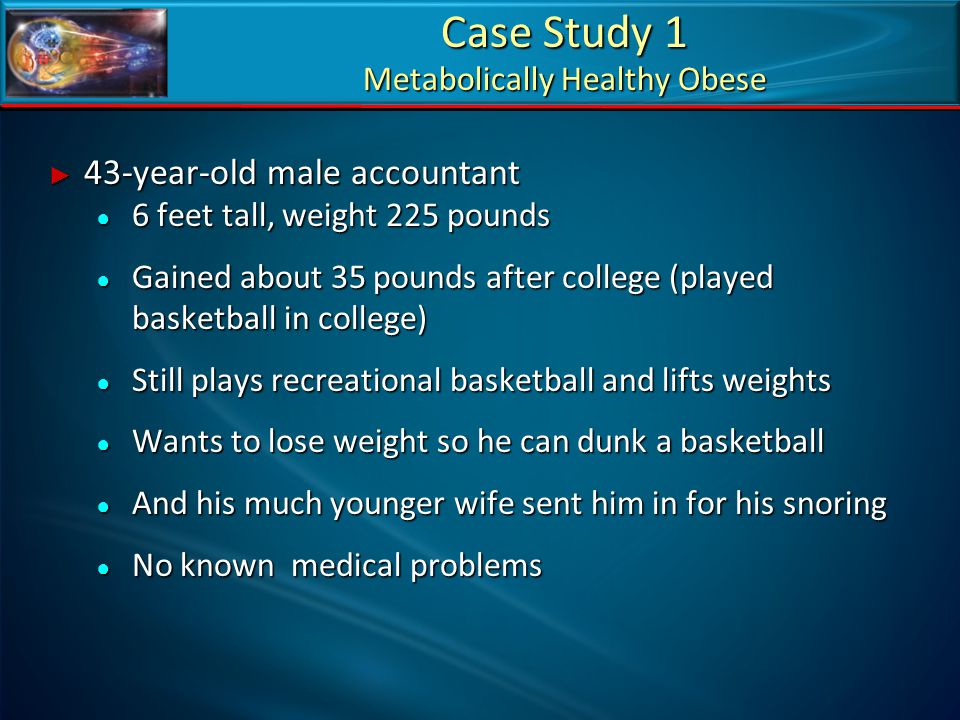 Case Study 1 Metabolically Healthy Obese ► 43-year-old male accountant ● 6 feet tall, weight 225 pounds ● Gained about 35 pounds after college (played