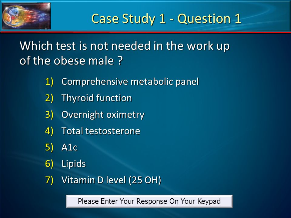 Which test is not needed in the work up of the obese male ? 1)Comprehensive metabolic panel 2)Thyroid function 3)Overnight oximetry 4)Total testostero