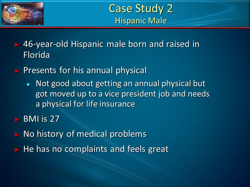Case Study 2 Hispanic Male ► 46-year-old Hispanic male born and raised in Florida ► Presents for his annual physical ● Not good about getting an annua