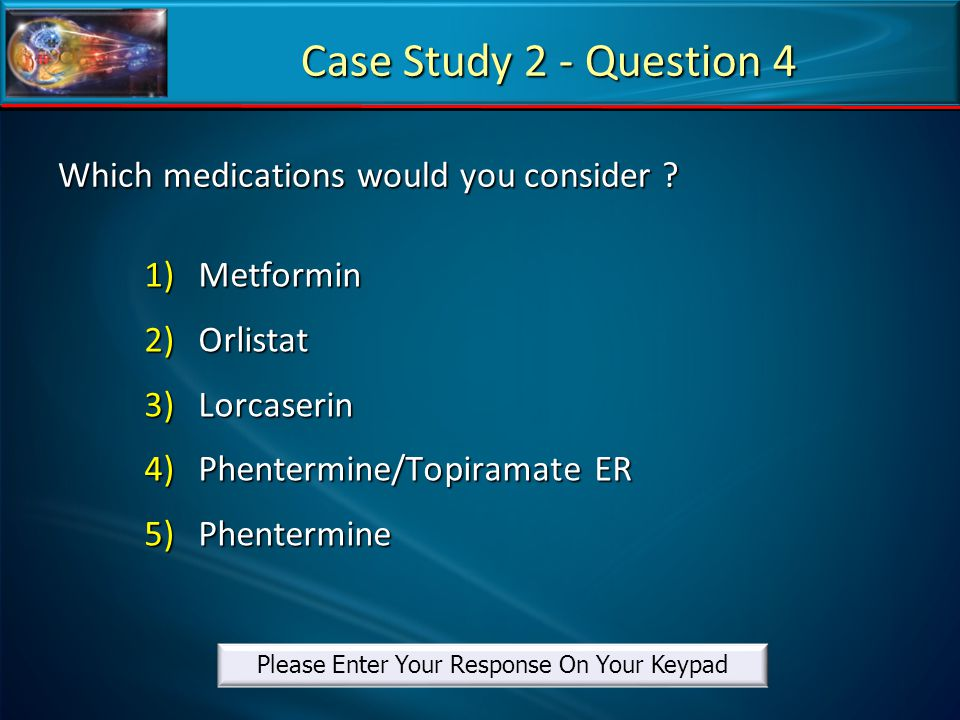 Which medications would you consider ? 1)Metformin 2)Orlistat 3)Lorcaserin 4)Phentermine/Topiramate ER 5)Phentermine Case Study 2 - Question 4 Please