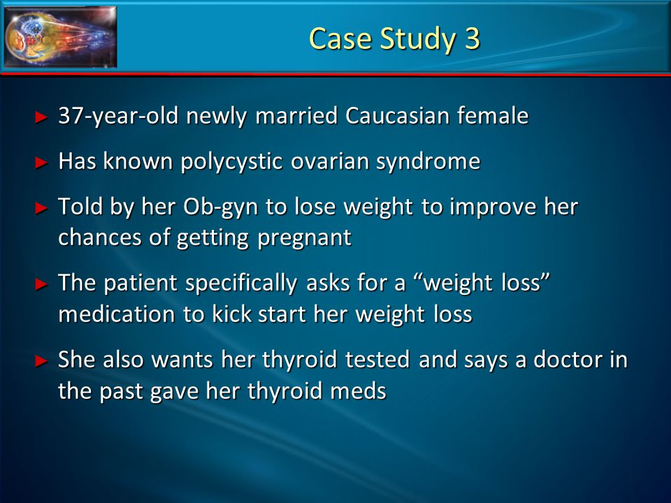 Case Study 3 ► 37-year-old newly married Caucasian female ► Has known polycystic ovarian syndrome ► Told by her Ob-gyn to lose weight to improve her c