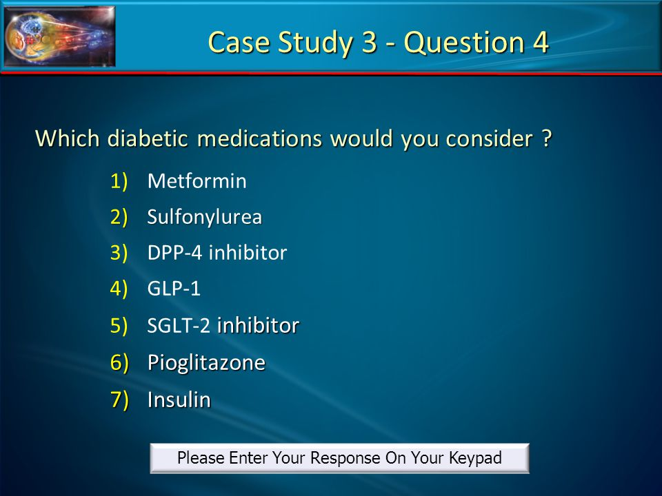 Which diabetic medications would you consider ? 1) 1)Metformin 2)Sulfonylurea 3) 3)DPP-4 inhibitor 4) 4)GLP-1 5) inhibitor 5)SGLT-2 inhibitor 6)Piogli