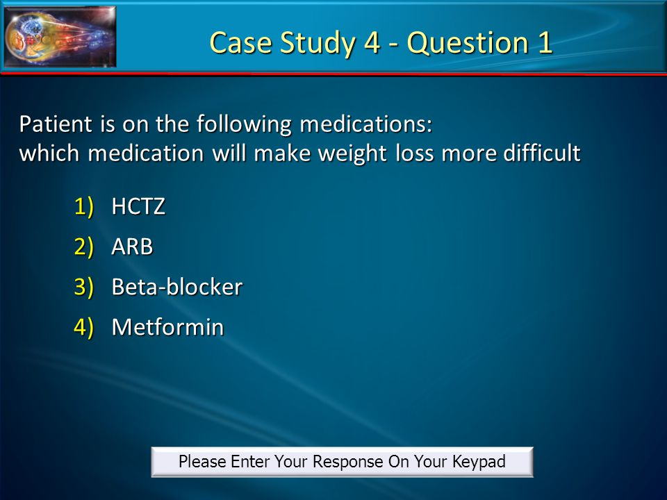 Patient is on the following medications: which medication will make weight loss more difficult 1)HCTZ 2)ARB 3)Beta-blocker 4)Metformin Case Study 4 -