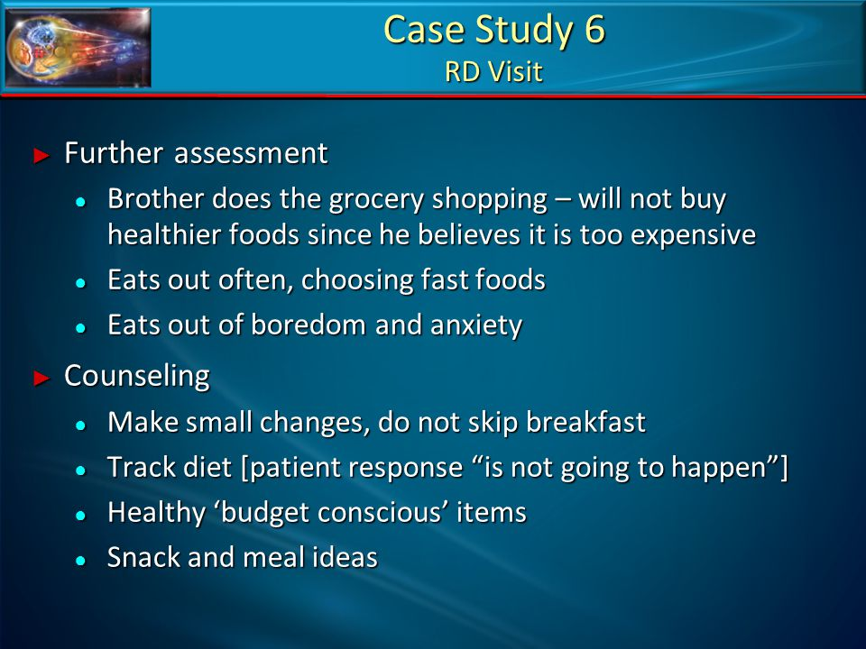 Case Study 6 RD Visit ► Further assessment ● Brother does the grocery shopping – will not buy healthier foods since he believes it is too expensive ●