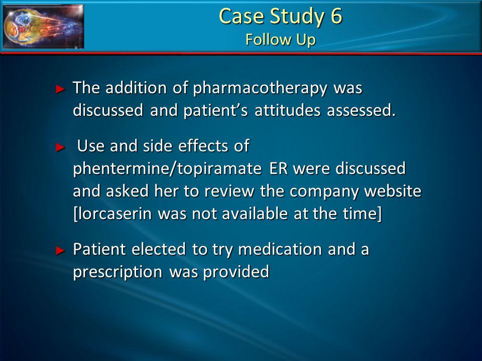 Case Study 6 Follow Up ► The addition of pharmacotherapy was discussed and patient's attitudes assessed. ► Use and side effects of phentermine/topiram