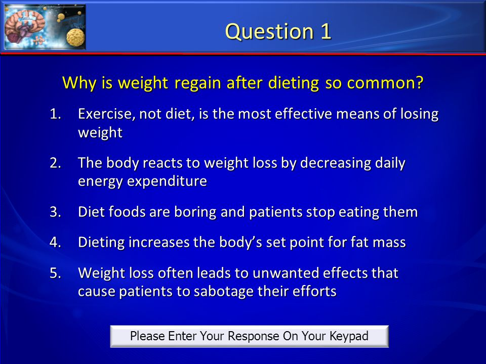 Why is weight regain after dieting so common? 1.Exercise, not diet, is the most effective means of losing weight 2.The body reacts to weight loss by d