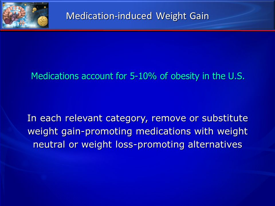 Medication-induced Weight Gain Medications account for 5-10% of obesity in the U.S. In each relevant category, remove or substitute weight gain-promot